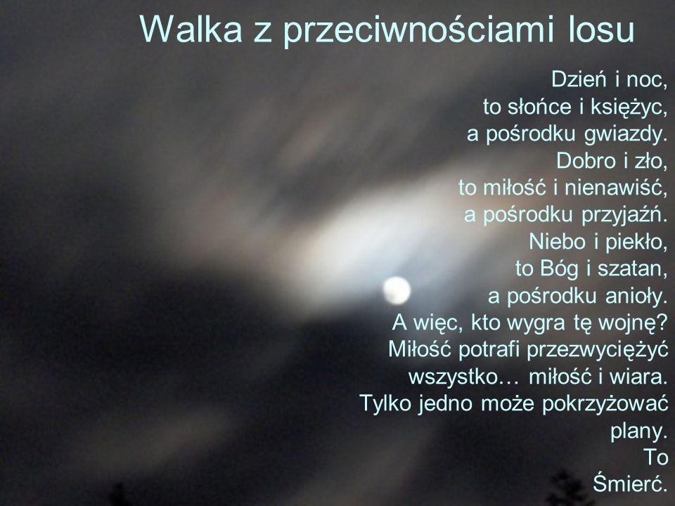 Walka z przeciwnościami losu Dzień i noc, to słońce i księżyc, a pośrodku gwiazdy. Dobro i zło, to miłość i nienawiść, a pośrodku przyjaźń. Niebo i pi