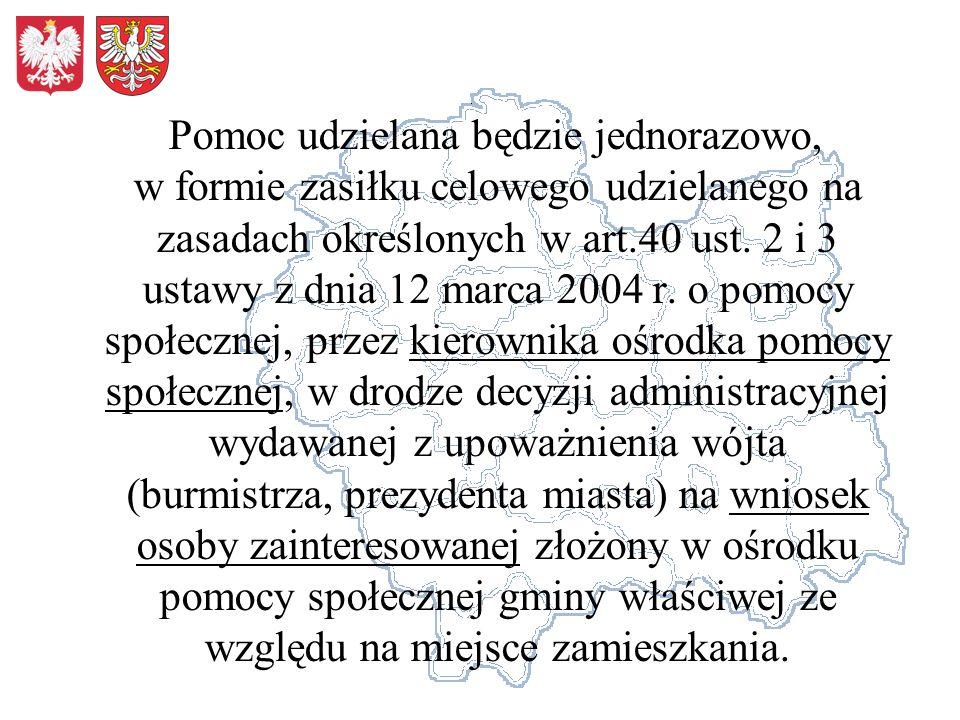 Pomoc udzielana będzie jednorazowo, w formie zasiłku celowego udzielanego na zasadach określonych w art.40 ust. 2 i 3 ustawy z dnia 12 marca 2004 r. o
