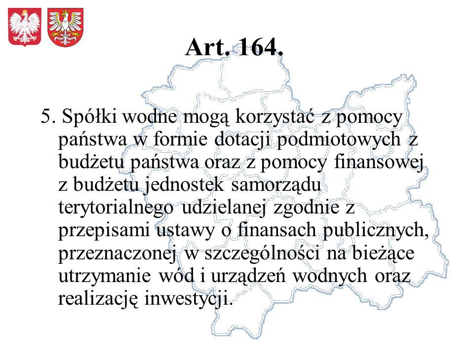Art. 164. 5. Spółki wodne mogą korzystać z pomocy państwa w formie dotacji podmiotowych z budżetu państwa oraz z pomocy finansowej z budżetu jednostek