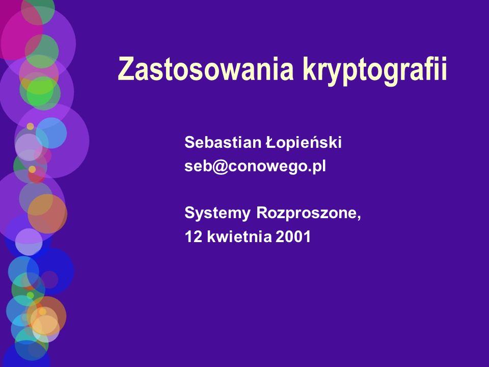 Zastosowania kryptografii Sebastian Łopieński seb@conowego.pl Systemy Rozproszone, 12 kwietnia 2001