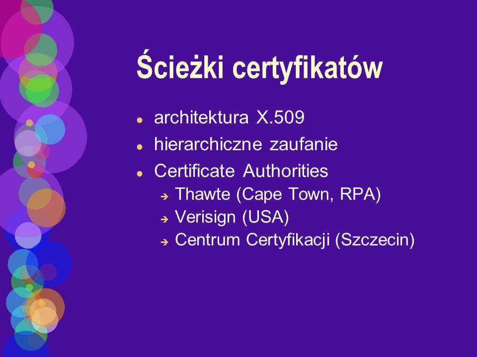 Ścieżki certyfikatów l architektura X.509 l hierarchiczne zaufanie l Certificate Authorities è Thawte (Cape Town, RPA) è Verisign (USA) è Centrum Cert