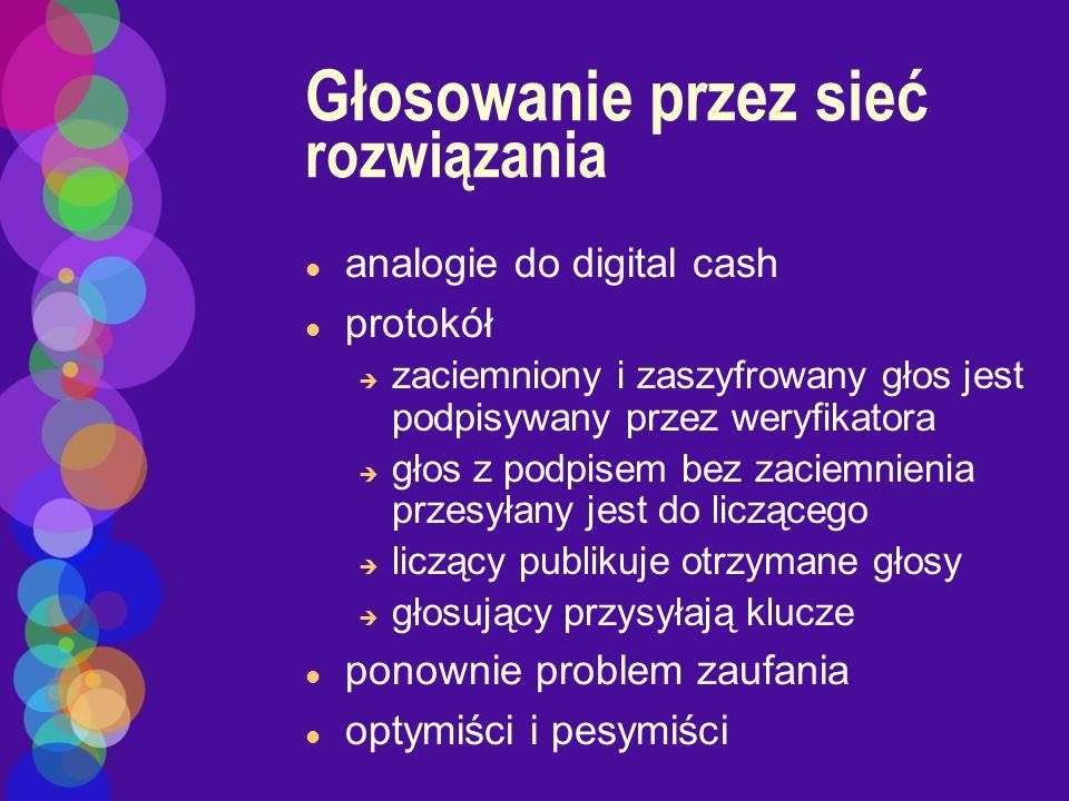 Głosowanie przez sieć rozwiązania l analogie do digital cash l protokół è zaciemniony i zaszyfrowany głos jest podpisywany przez weryfikatora è głos z