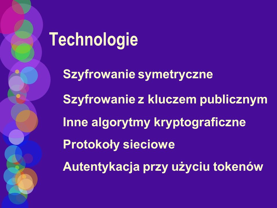 Technologie Szyfrowanie symetryczne Szyfrowanie z kluczem publicznym Inne algorytmy kryptograficzne Protokoły sieciowe Autentykacja przy użyciu tokenó