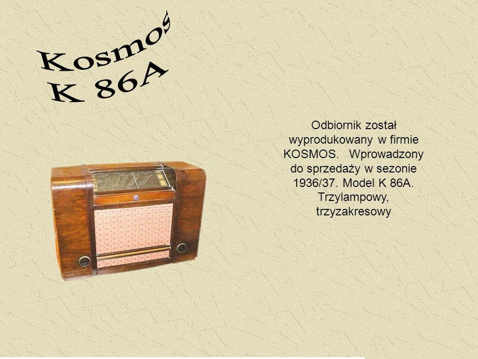 Odbiornik został wyprodukowany w firmie KOSMOS. Wprowadzony do sprzedaży w sezonie 1936/37. Model K 86A. Trzylampowy, trzyzakresowy