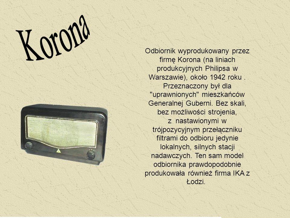 Odbiornik wyprodukowany przez firmę Korona (na liniach produkcyjnych Philipsa w Warszawie), około 1942 roku. Przeznaczony był dla