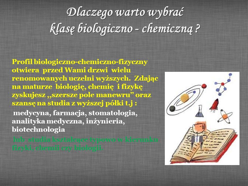 Dlaczego warto wybrać klasę biologiczno - chemiczną ? Profil biologiczno-chemiczno-fizyczny otwiera przed Wami drzwi wielu renomowanych uczelni wyższy