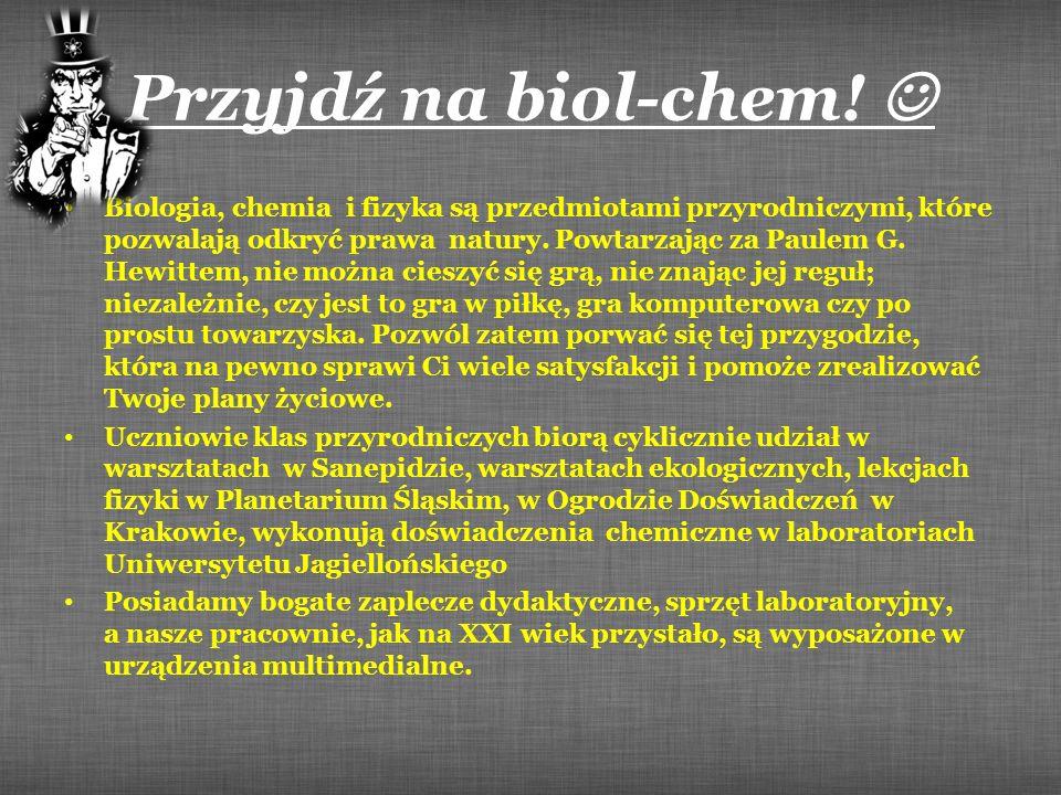Przyjdź na biol-chem! Biologia, chemia i fizyka są przedmiotami przyrodniczymi, które pozwalają odkryć prawa natury. Powtarzając za Paulem G. Hewittem