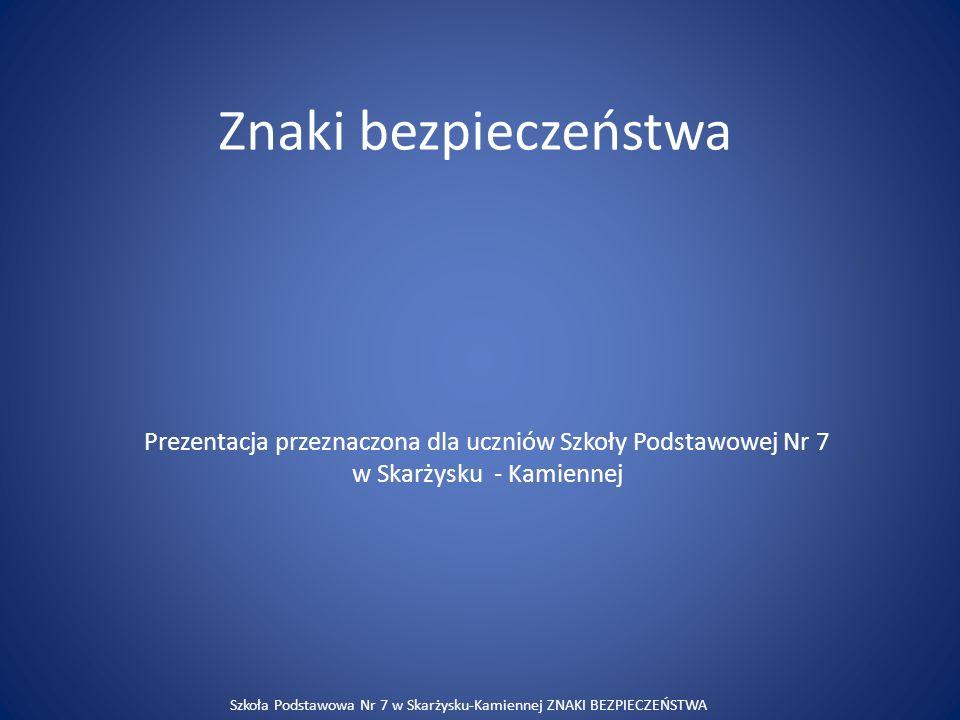 Znaki bezpieczeństwa Prezentacja przeznaczona dla uczniów Szkoły Podstawowej Nr 7 w Skarżysku - Kamiennej Szkoła Podstawowa Nr 7 w Skarżysku-Kamiennej