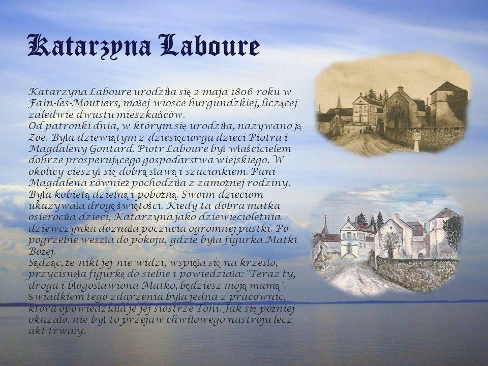 Katarzyna Laboure Katarzyna Laboure urodzi ł a si ę 2 maja 1806 roku w Fain-les-Moutiers, ma ł ej wiosce burgundzkiej, licz ą cej zaledwie dwustu mieszka ń ców.
