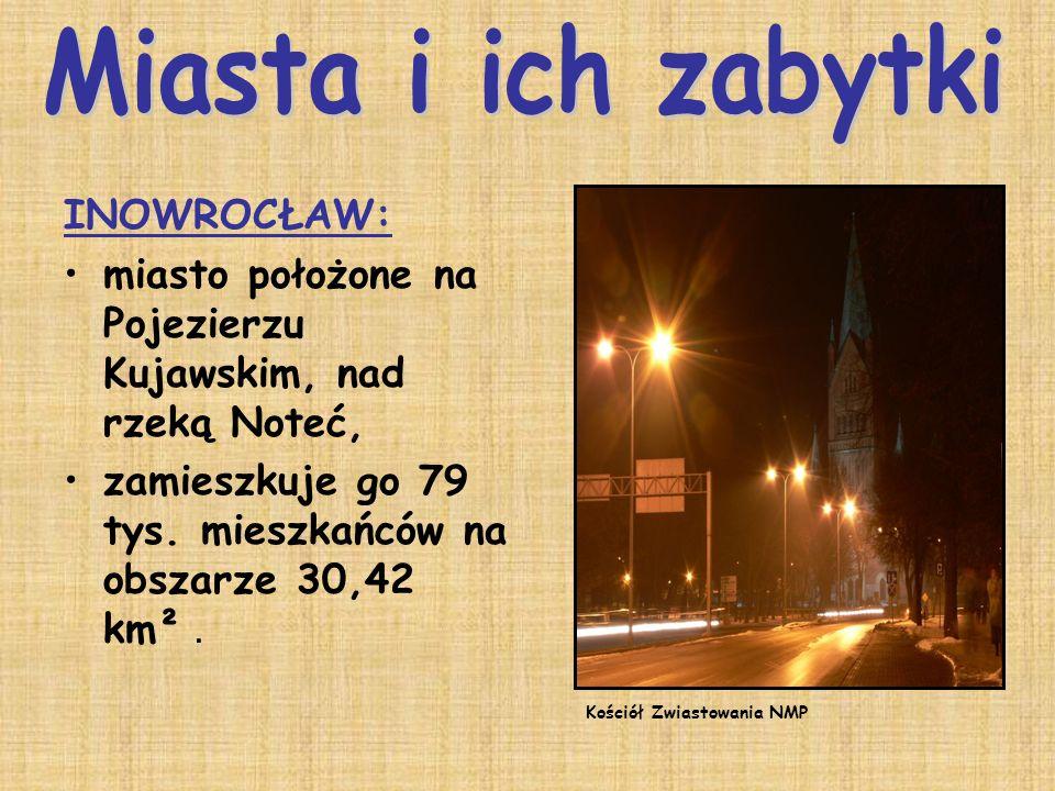INOWROCŁAW: miasto położone na Pojezierzu Kujawskim, nad rzeką Noteć, zamieszkuje go 79 tys. mieszkańców na obszarze 30,42 km². Kościół Zwiastowania N