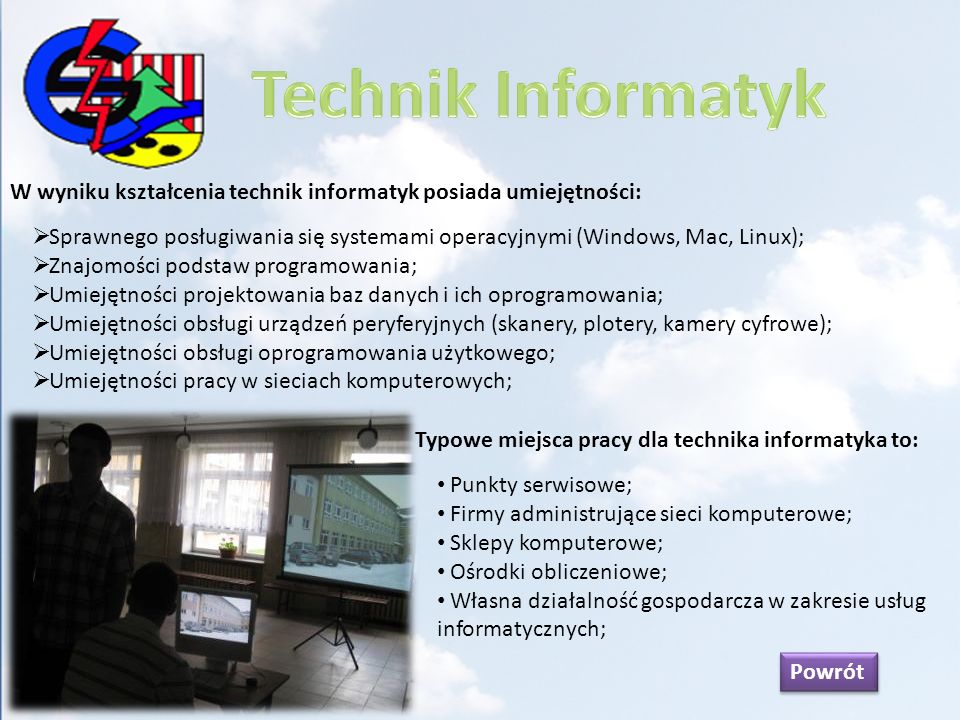W wyniku kształcenia technik elektronik posiada umiejętności: Czytania i wykonywania schematów ideowych, blokowych oraz montażowych układów; Posługiwania się aparaturą pomiarową i diagnostyczną; Projektowania wyspecjalizowanych testerów dla różnych układów elektronicznych; Montażu, uruchamiania i testowania urządzeń elektronicznych; Diagnozowania i naprawiania urządzeń elektronicznych; Posługiwanie się instrukcjami obsługi i dokumentacją serwisową urządzeń; Typowe miejsca pracy dla technika elektronika to: Punkty serwisowe; Pracownie i biura konstrukcyjno-technologiczne; Zakłady instalujące urządzenia elektroniczne; Ośrodki konserwatorów i kontrolerów jakości; Placówki badawczo-rozwojowe; Powrót
