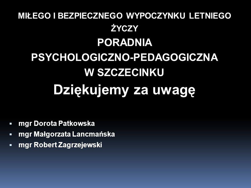 MIŁEGO I BEZPIECZNEGO WYPOCZYNKU LETNIEGO ŻYCZY PORADNIA PSYCHOLOGICZNO-PEDAGOGICZNA W SZCZECINKU Dziękujemy za uwagę mgr Dorota Patkowska mgr Małgorz