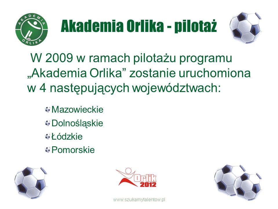 Akademia Orlika - pilotaż W 2009 w ramach pilotażu programu Akademia Orlika zostanie uruchomiona w 4 następujących województwach: Mazowieckie Dolnośląskie Łódzkie Pomorskie www.szukamytalentow.pl