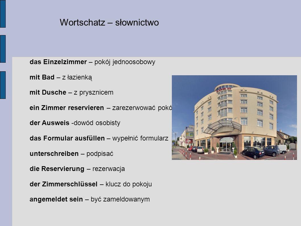 Wortschatz – słownictwo das Einzelzimmer – pokój jednoosobowy mit Bad – z łazienką mit Dusche – z prysznicem ein Zimmer reservieren – zarezerwować pok