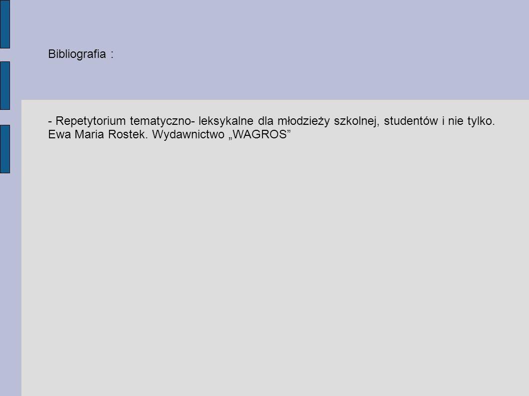 Bibliografia : - Repetytorium tematyczno- leksykalne dla młodzieży szkolnej, studentów i nie tylko. Ewa Maria Rostek. Wydawnictwo WAGROS