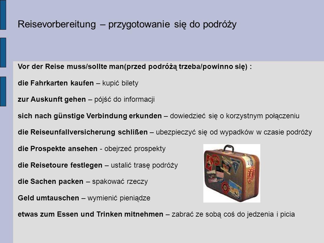 Reisevorbereitung – przygotowanie się do podróży Vor der Reise muss/sollte man(przed podróżą trzeba/powinno się) : die Fahrkarten kaufen – kupić bilet