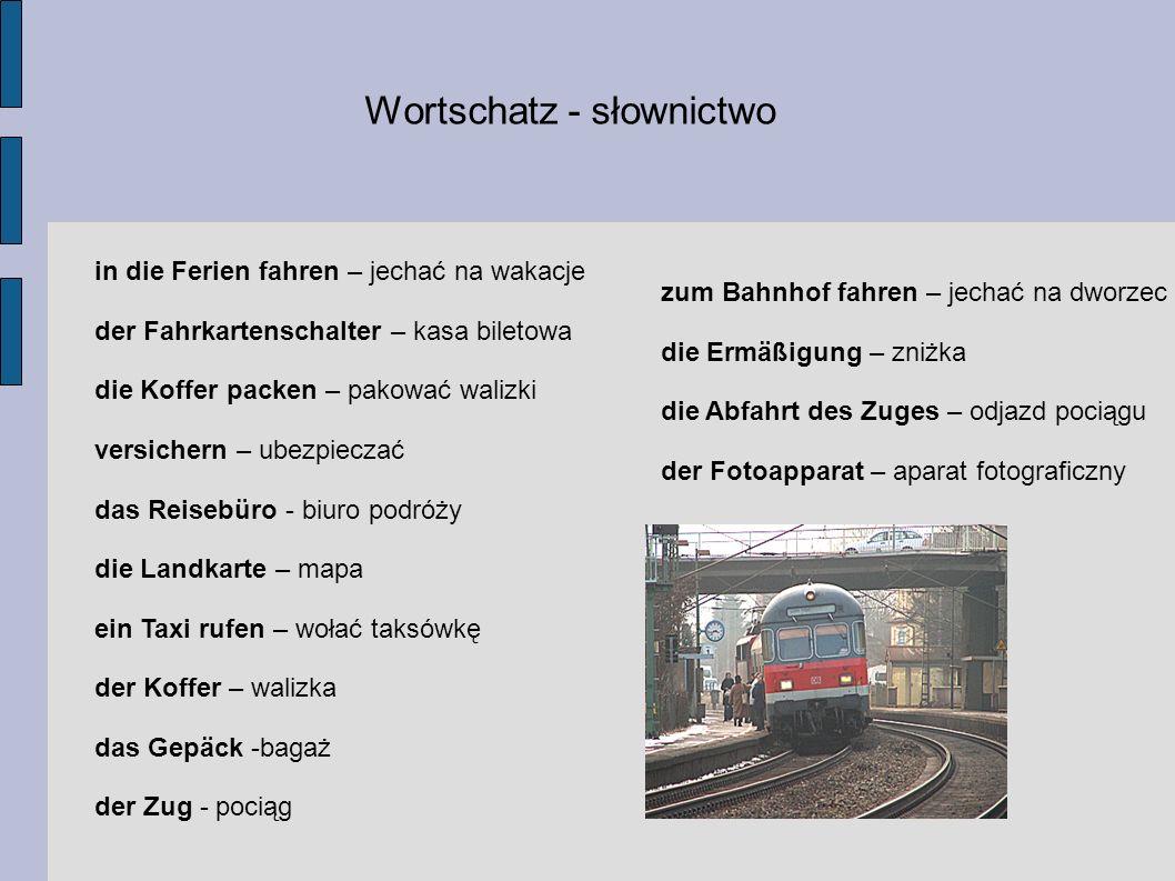 Wortschatz - słownictwo in die Ferien fahren – jechać na wakacje der Fahrkartenschalter – kasa biletowa die Koffer packen – pakować walizki versichern