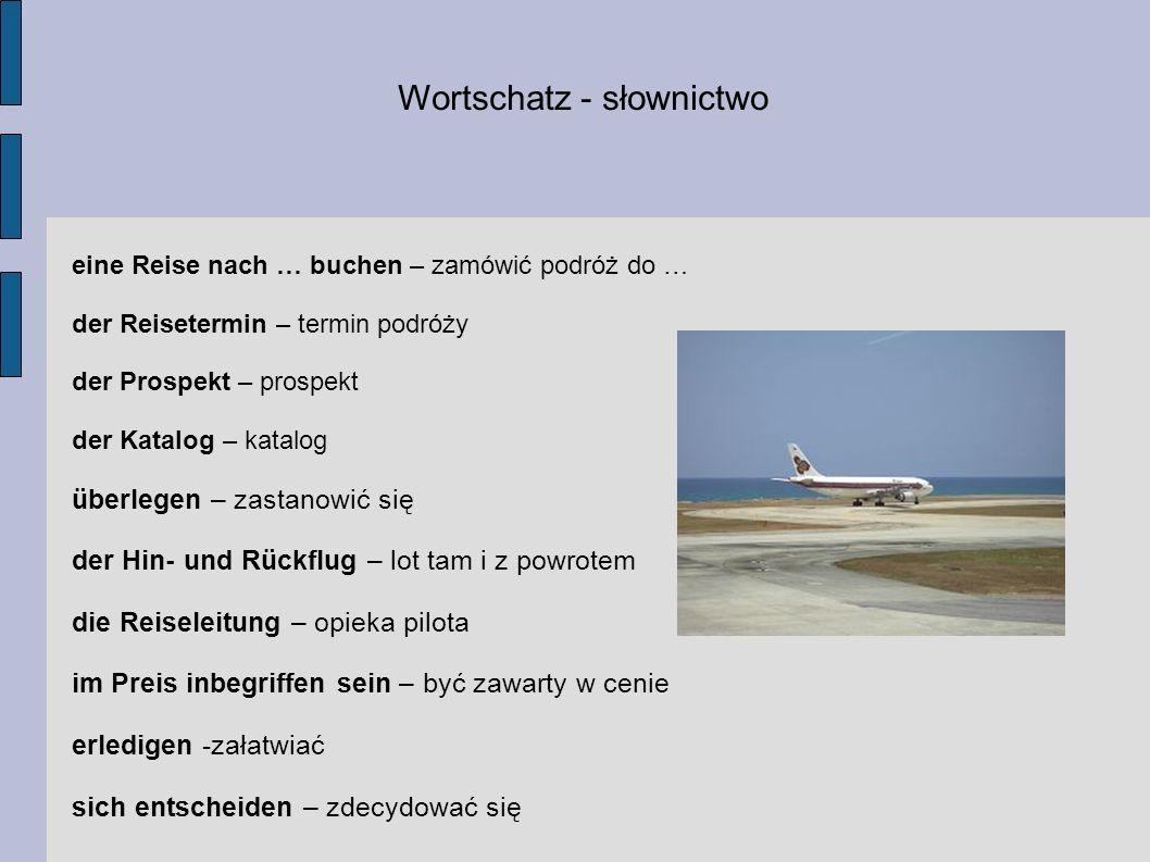 Wortschatz - słownictwo eine Reise nach … buchen – zamówić podróż do … der Reisetermin – termin podróży der Prospekt – prospekt der Katalog – katalog