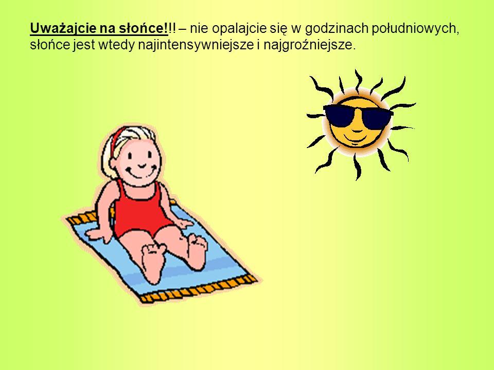 Uważajcie na słońce!!! – nie opalajcie się w godzinach południowych, słońce jest wtedy najintensywniejsze i najgroźniejsze.