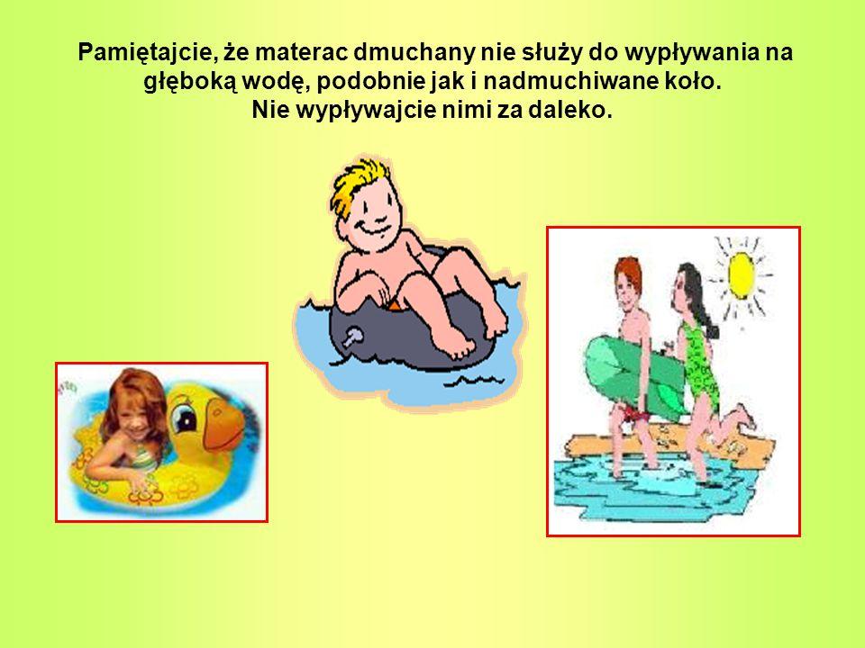 Pamiętajcie, że materac dmuchany nie służy do wypływania na głęboką wodę, podobnie jak i nadmuchiwane koło. Nie wypływajcie nimi za daleko.