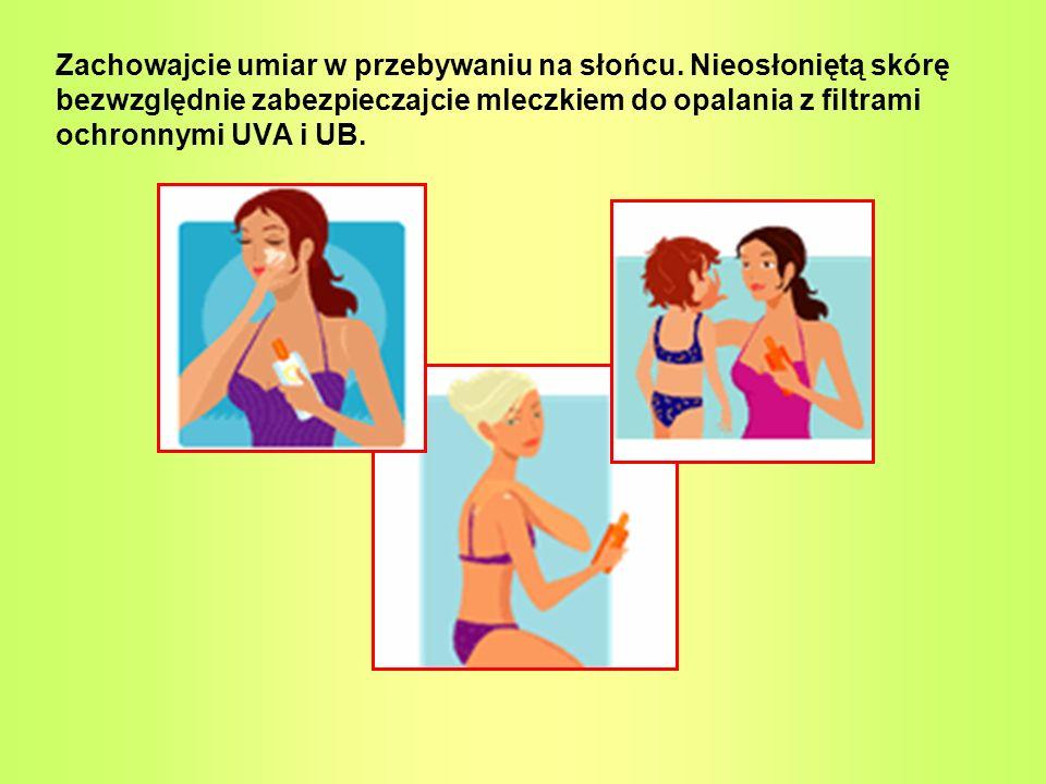 Zachowajcie umiar w przebywaniu na słońcu. Nieosłoniętą skórę bezwzględnie zabezpieczajcie mleczkiem do opalania z filtrami ochronnymi UVA i UB.