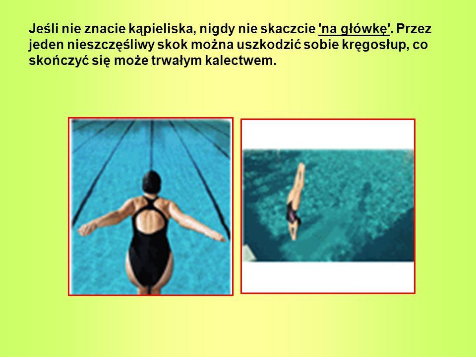 Jeśli nie znacie kąpieliska, nigdy nie skaczcie 'na główkę'. Przez jeden nieszczęśliwy skok można uszkodzić sobie kręgosłup, co skończyć się może trwa