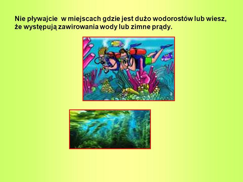 Nie pływajcie w miejscach gdzie jest dużo wodorostów lub wiesz, że występują zawirowania wody lub zimne prądy.