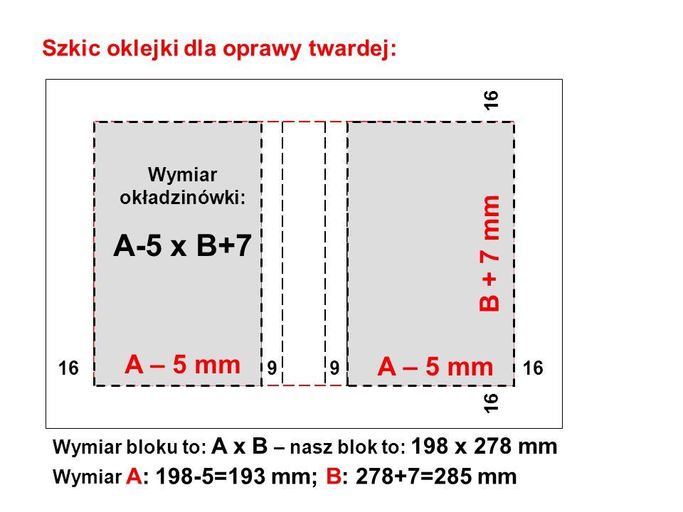 Szkic oklejki dla oprawy twardej: Wymiar bloku to: A x B – nasz blok to: 198 x 278 mm 16 9 9 16 16 Wymiar A: 198-5=193 mm; B: 278+7=285 mm A – 5 mm B