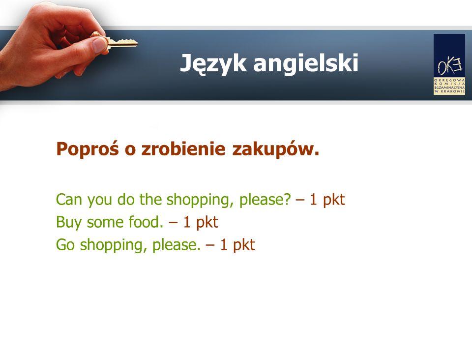 Poproś o zrobienie zakupów. Can you do the shopping, please? – 1 pkt Buy some food. – 1 pkt Go shopping, please. – 1 pkt Język angielski