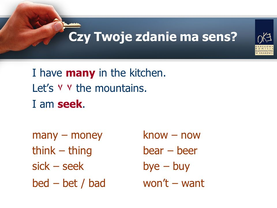 Czy Twoje zdanie ma sens? I have many in the kitchen. Lets ٧ ٧ the mountains. I am seek. many – money know – now think – thingbear – beer sick – seekb