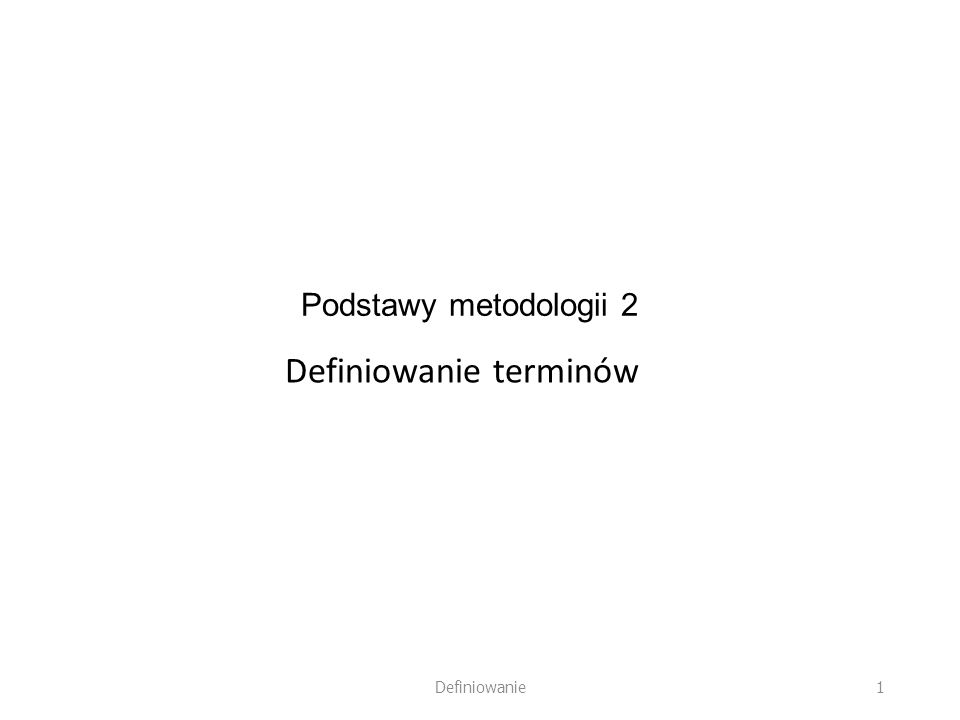 Podstawy metodologii 2 Definiowanie terminów 1 Definiowanie