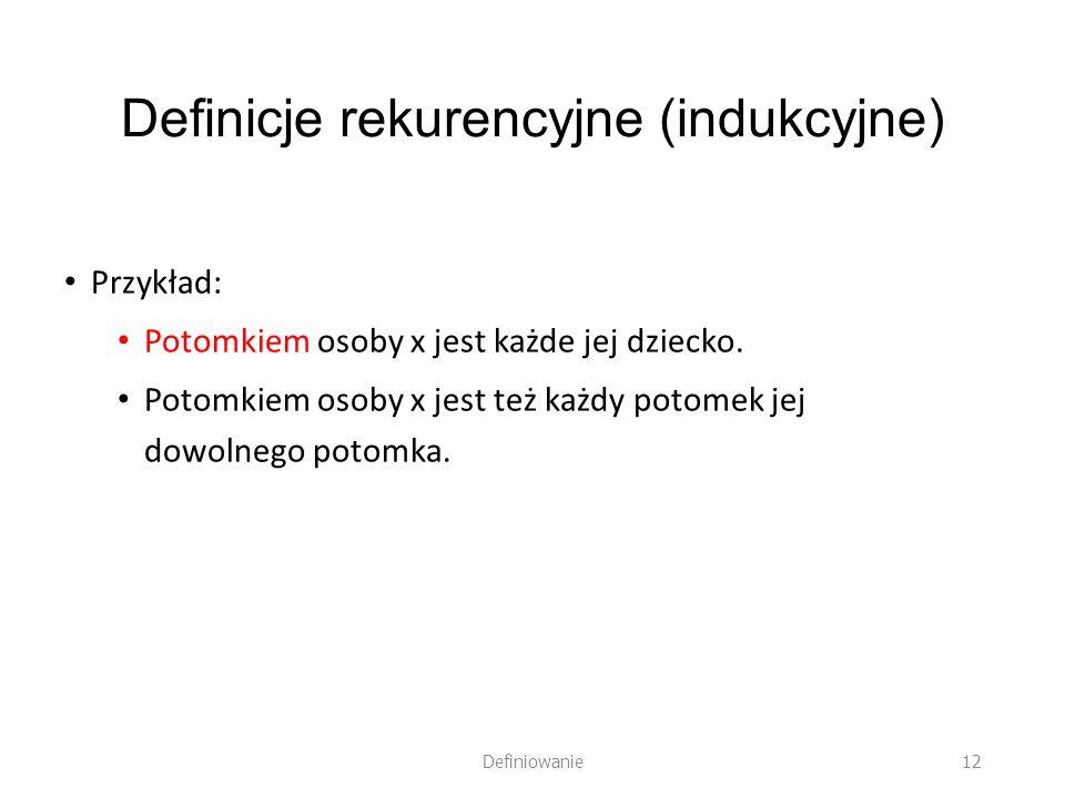 Definicje rekurencyjne (indukcyjne) Przykład: Potomkiem osoby x jest każde jej dziecko. Potomkiem osoby x jest też każdy potomek jej dowolnego potomka