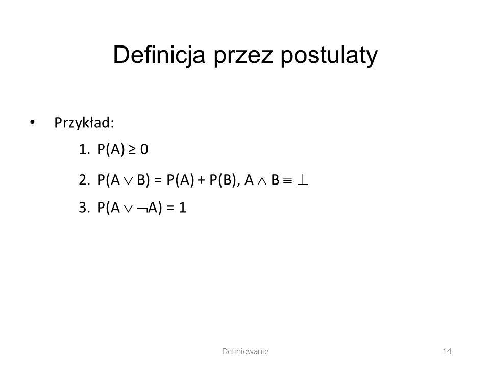 Definicja przez postulaty Przykład: 1.P(A) 0 2.P(A B) = P(A) + P(B), A B 3.P(A A) = 1 Definiowanie 14