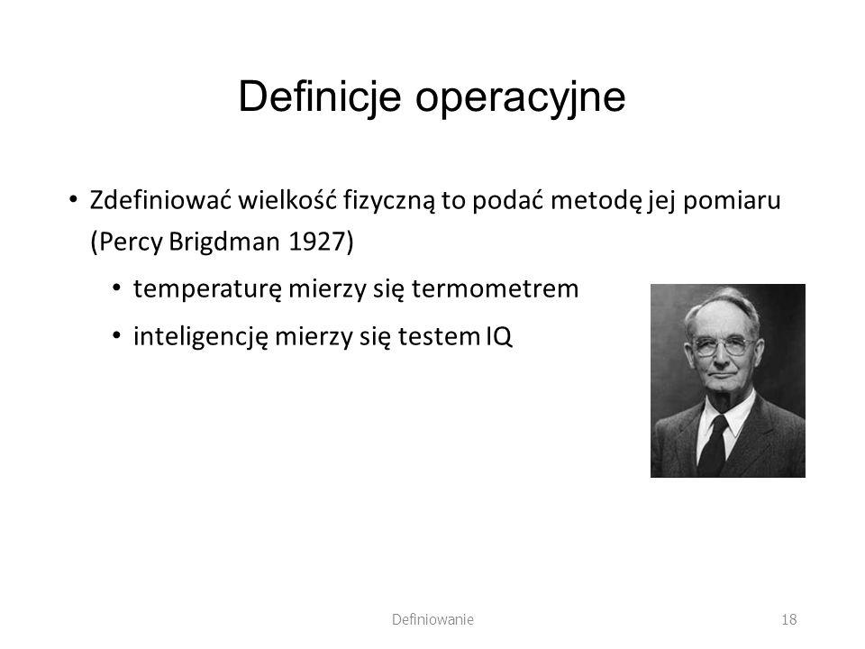 Definicje operacyjne Zdefiniować wielkość fizyczną to podać metodę jej pomiaru (Percy Brigdman 1927) temperaturę mierzy się termometrem inteligencję m