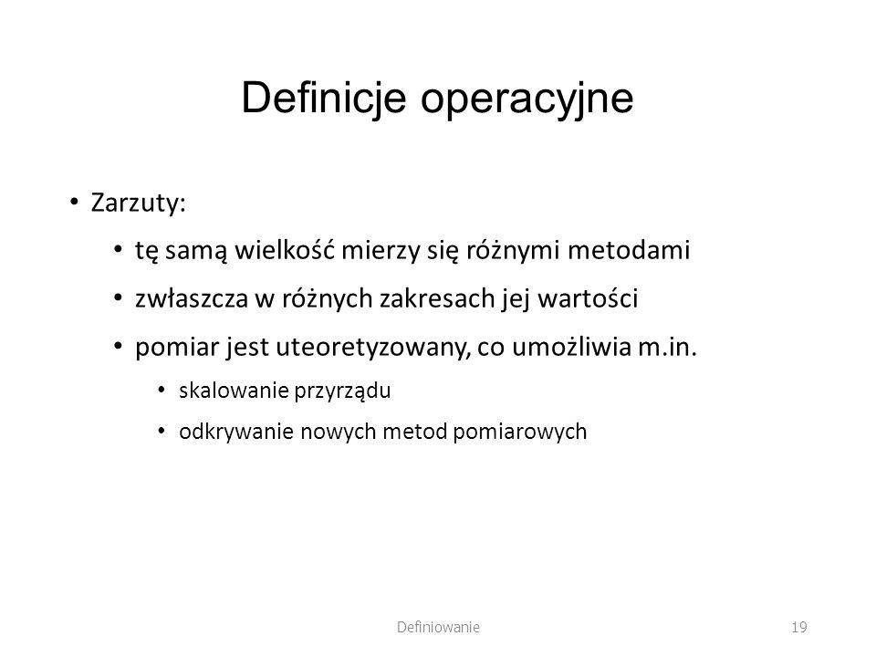 Definicje operacyjne Zarzuty: tę samą wielkość mierzy się różnymi metodami zwłaszcza w różnych zakresach jej wartości pomiar jest uteoretyzowany, co u
