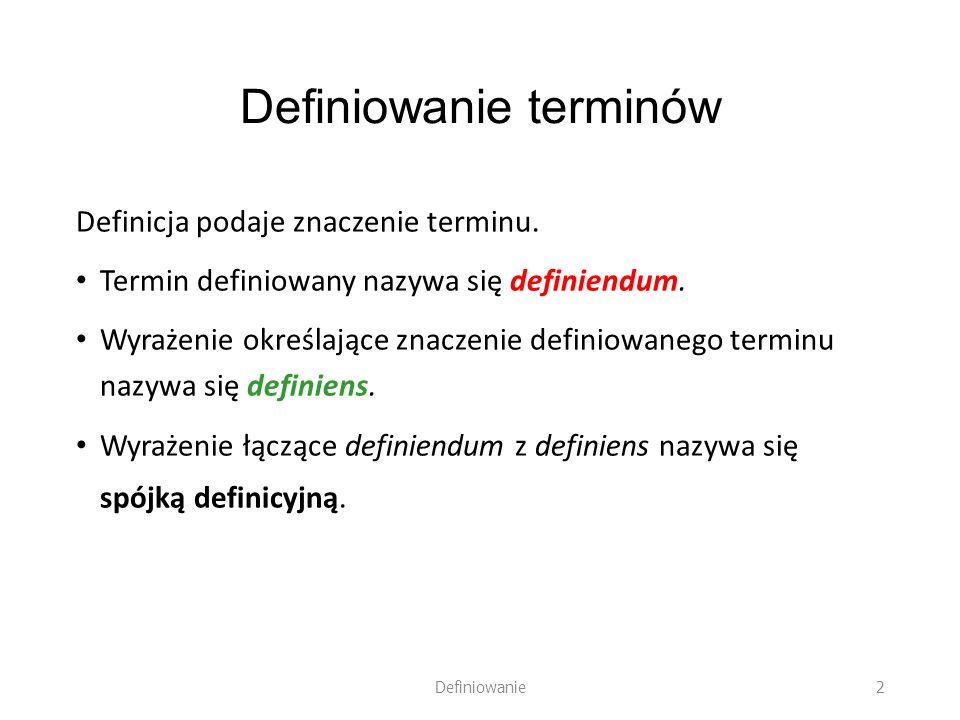 Definiowanie terminów Definicja podaje znaczenie terminu. Termin definiowany nazywa się definiendum. Wyrażenie określające znaczenie definiowanego ter