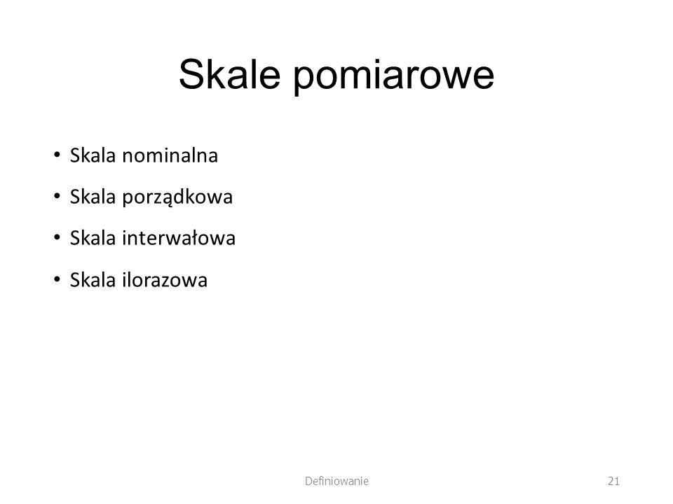 Skale pomiarowe Skala nominalna Skala porządkowa Skala interwałowa Skala ilorazowa Definiowanie 21