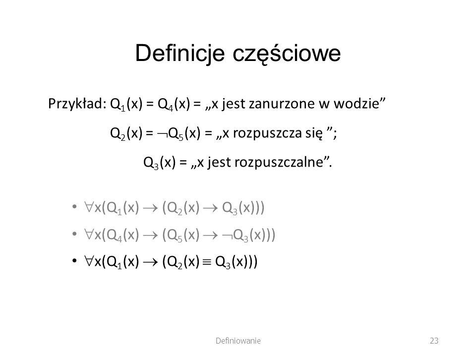 Definicje częściowe Przykład: Q 1 (x) = Q 4 (x) = x jest zanurzone w wodzie Q 2 (x) = Q 5 (x) = x rozpuszcza się ; Q 3 (x) = x jest rozpuszczalne. x(Q