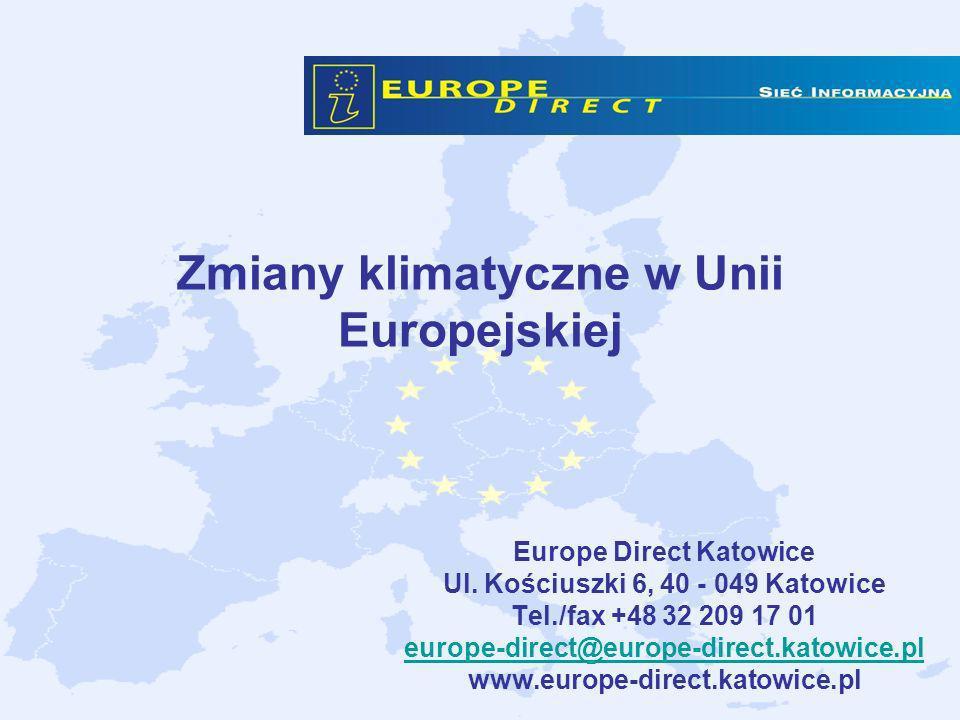 Zmiany klimatyczne w Unii Europejskiej Europe Direct Katowice Ul. Kościuszki 6, 40 - 049 Katowice Tel./fax +48 32 209 17 01 europe-direct@europe-direc