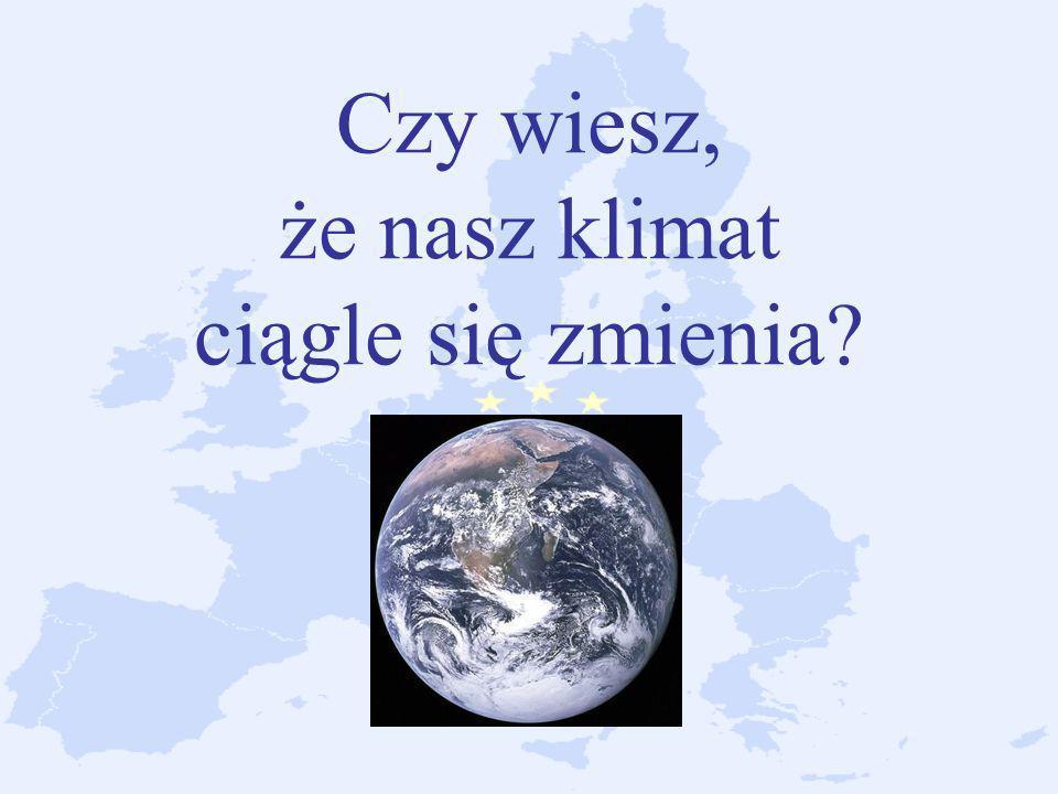 Czy wiesz, że nasz klimat ciągle się zmienia?