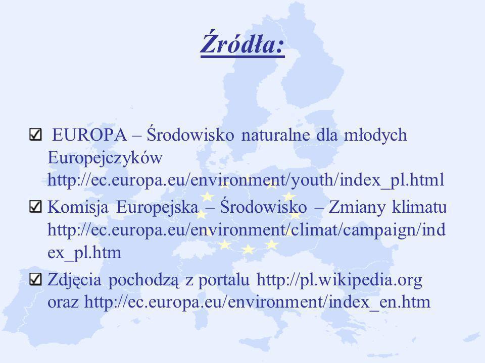 Źródła: EUROPA – Środowisko naturalne dla młodych Europejczyków http://ec.europa.eu/environment/youth/index_pl.html Komisja Europejska – Środowisko –