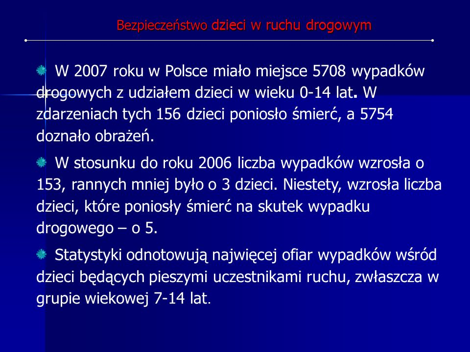 W 2007 roku w Polsce miało miejsce 5708 wypadków drogowych z udziałem dzieci w wieku 0-14 lat. W zdarzeniach tych 156 dzieci poniosło śmierć, a 5754 d