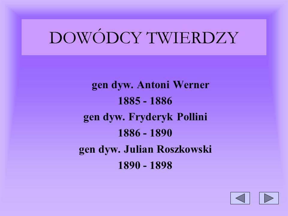 DOWÓDCY TWIERDZY gen dyw. Antoni Werner 1885 - 1886 gen dyw. Fryderyk Pollini 1886 - 1890 gen dyw. Julian Roszkowski 1890 - 1898