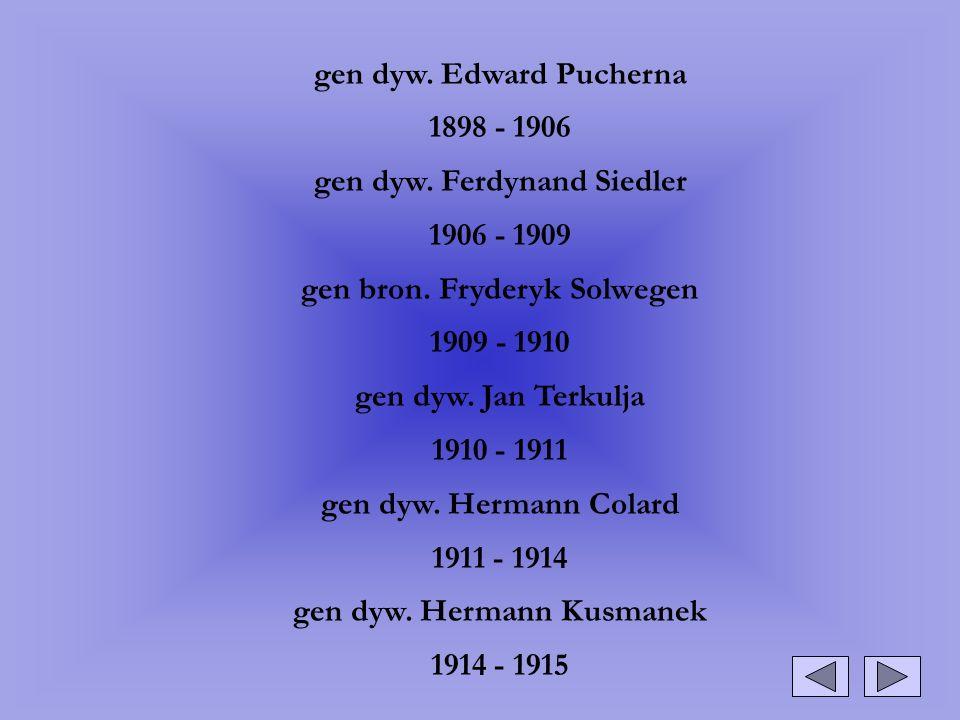 gen dyw. Edward Pucherna 1898 - 1906 gen dyw. Ferdynand Siedler 1906 - 1909 gen bron. Fryderyk Solwegen 1909 - 1910 gen dyw. Jan Terkulja 1910 - 1911