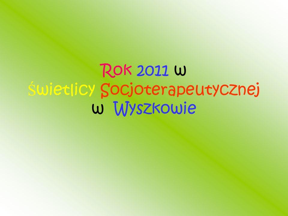 Rok 2011 w Ś wietlicy Socjoterapeutycznej w Wyszkowie