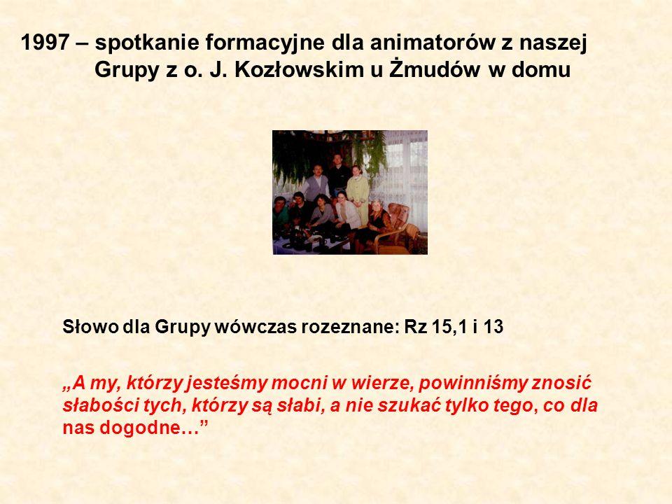 1997 – spotkanie formacyjne dla animatorów z naszej Grupy z o. J. Kozłowskim u Żmudów w domu Słowo dla Grupy wówczas rozeznane: Rz 15,1 i 13 A my, któ
