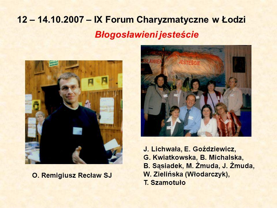 12 – 14.10.2007 – IX Forum Charyzmatyczne w Łodzi Błogosławieni jesteście O. Remigiusz Recław SJ J. Lichwała, E. Goździewicz, G. Kwiatkowska, B. Micha