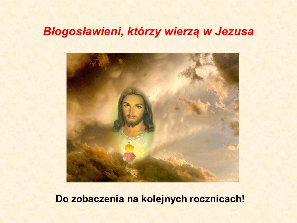 Błogosławieni, którzy wierzą w Jezusa Do zobaczenia na kolejnych rocznicach!