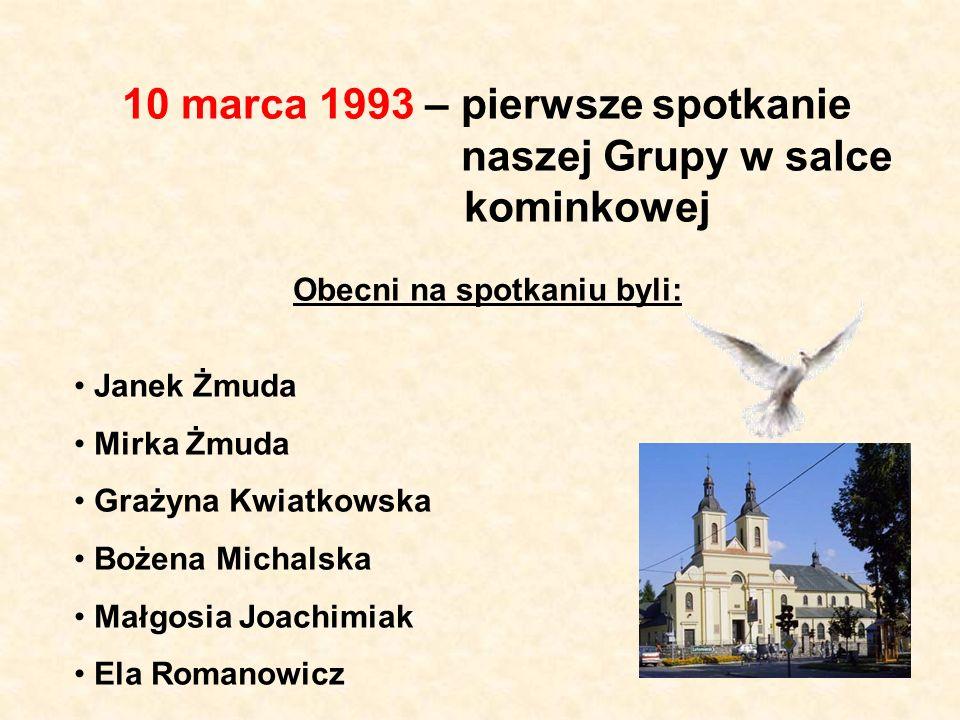 10 marca 1993 – pierwsze spotkanie naszej Grupy w salce kominkowej Obecni na spotkaniu byli: Janek Żmuda Mirka Żmuda Grażyna Kwiatkowska Bożena Michal