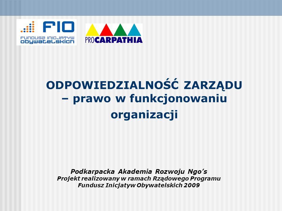 ODPOWIEDZIALNOŚĆ ZARZĄDU – prawo w funkcjonowaniu organizacji Podkarpacka Akademia Rozwoju Ngos Projekt realizowany w ramach Rządowego Programu Fundus